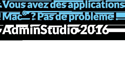 Vous avez des applications Mac®? Pas de problème! AdminStudio 2016
