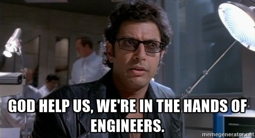 """God help us, we're in the hands of engineers."""